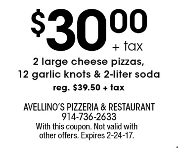 $30.00+ tax 2 large cheese pizzas,12 garlic knots & 2-liter soda reg. $39.50 + tax. With this coupon. Not valid with other offers. Expires 2-24-17.