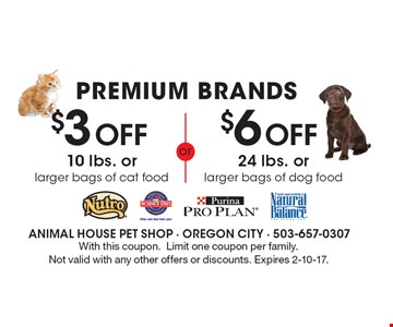 PREMIUM BRANDS $3 Off 10 lbs. or larger bags of cat food. OR $6 Off 24 lbs. or larger bags of dog food. With this coupon. Limit one coupon per family. Not valid with any other offers or discounts. Expires 2-10-17.