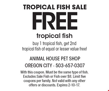 TROPICAL FISH SALE. FREE tropical fish. Buy 1 tropical fish, get 2nd tropical fish of equal or lesser value free! With this coupon. Must be the same type of fish. Excludes Sale Fish or Fish over $8. Limit five coupons per family. Not valid with any other offers or discounts. Expires 2-10-17.
