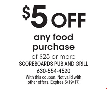 $5 off any food purchase of $25 or more. With this coupon. Not valid with other offers. Expires 5/19/17.