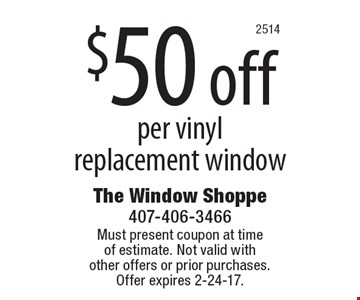 $50 off per vinyl replacement window. Must present coupon at time of estimate. Not valid with other offers or prior purchases.Offer expires 2-24-17.