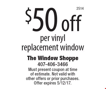 $50 off per vinyl replacement window. Must present coupon at time of estimate. Not valid with other offers or prior purchases. Offer expires 5/12/17.