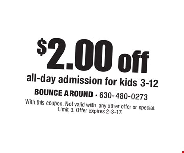 $2.00 off all-day admission for kids 3-12. With this coupon. Not valid withany other offer or special. Limit 3. Offer expires 2-3-17.