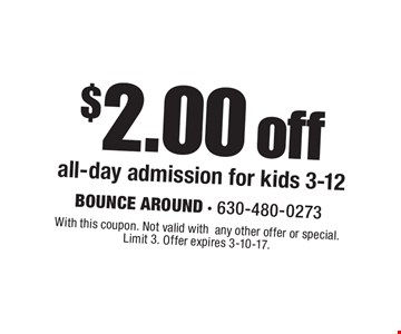 $2.00 off all-day admission for kids 3-12. With this coupon. Not valid withany other offer or special. Limit 3. Offer expires 3-10-17.