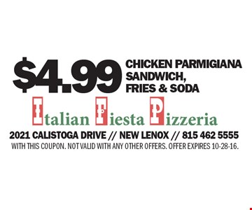 $4.99 CHICKEN parmigiana SANDWICH, FRIES & SODA. WITH THIS COUPON. NOT VALID WITH ANY OTHER OFFERS. OFFER EXPIRES 10-28-16.