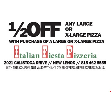 1/2 OFF ANY LARGE OR X-LARGE PIZZA WITH PURCHASE OF A LARGE OR X-LARGE PIZZA. WITH THIS COUPON. NOT VALID WITH ANY OTHER OFFERS. OFFER EXPIRES 2/3/17.
