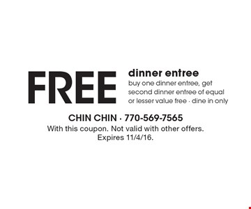Free dinner entree. Buy one dinner entree, get second dinner entree of equal or lesser value free. Dine in only. With this coupon. Not valid with other offers. Expires 11/4/16.