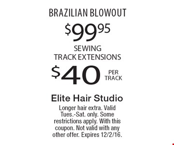 $99.95$40brazilian blowoutSewing Track Extensionsper track. Longer hair extra. Valid Tues.-Sat. only. Some restrictions apply. With this coupon. Not valid with any other offer. Expires 12/2/16.
