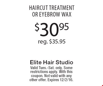 $30.95reg. $35.95 haircut treatmentor eyebrow wax. Valid Tues.-Sat. only. Some restrictions apply. With this coupon. Not valid with any other offer. Expires 12/2/16.