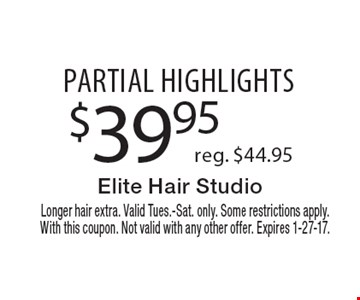 $39.95 partial highlights. Reg. $44.95. Longer hair extra. Valid Tues.-Sat. only. Some restrictions apply. With this coupon. Not valid with any other offer. Expires 1-27-17.