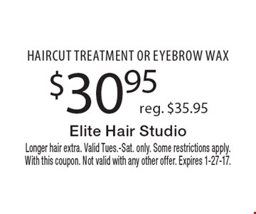 $30.95 reg. $35.95 haircut treatment or eyebrow wax. Longer hair extra. Valid Tues.-Sat. only. Some restrictions apply. With this coupon. Not valid with any other offer. Expires 1-27-17.