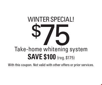 Winter Special! $75 Take-home whitening system. Save $100 (reg. $175). With this coupon. Not valid with other offers or prior services.