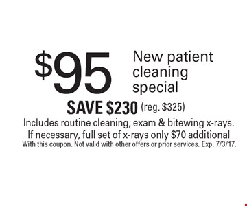 $95 New patient cleaning special Includes routine cleaning, exam & bitewing x-rays. If necessary, full set of x-rays only $70 additional Save $230 (reg. $325). With this coupon. Not valid with other offers or prior services. Exp. 7/3/17.