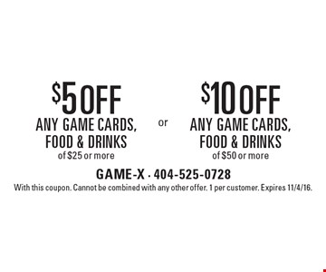 $5 Off any game cards, food & drinks of $25 or more or $10 Off any game cards, food & drinks of $50 or more. With this coupon. Cannot be combined with any other offer. 1 per customer. Expires 11/4/16.