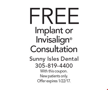 FREE Implant or Invisalign Consultation. With this coupon. New patients only. Offer expires 1/22/17.