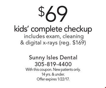 $69 kids' complete checkup includes exam, cleaning & digital x-rays (reg. $169). With this coupon. New patients only. 14 yrs. & under. Offer expires 1/22/17.