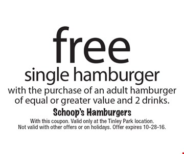 Free single hamburger with the purchase of an adult hamburger of equal or greater value and 2 drinks. With this coupon. Valid only at the Tinley Park location. Not valid with other offers or on holidays. Offer expires 10-28-16.