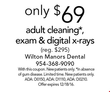 only $69 adult cleaning*, exam & digital x-rays (reg. $295). With this coupon. New patients only. *In absence of gum disease. Limited time. New patients only. ADA: D0150, ADA: D1110, ADA: D0210. Offer expires 12/18/16.