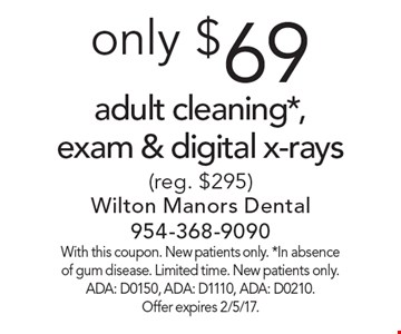 Adult cleaning, exam & digital x-rays, only $69 (reg. $295). With this coupon. New patients only. *In absence of gum disease. Limited time. New patients only. ADA: D0150, ADA: D1110, ADA: D0210. Offer expires 2/5/17.