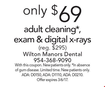 Only $69 adult cleaning*, exam & digital x-rays(reg. $295). With this coupon. New patients only. *In absence of gum disease. Limited time. New patients only. ADA: D0150, ADA: D1110, ADA: D0210. Offer expires 3/6/17.