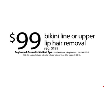$99 bikini line or upper lip hair removal reg. $199. With this coupon. Not valid with other offers or prior services. Offer expires 11-30-16.