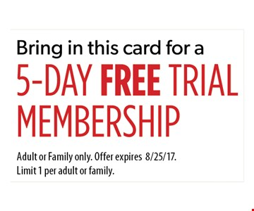 5-Day Free Trial Membership. Adult or Family only. Offer expires 8/25/17. Limit 1 per adult or family.
