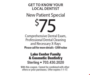 Get To Know Your Local Dentist! New Patient Special for $75. Comprehensive Dental Exam, Professional Dental Cleaning and Necessary X-Rays. Please call for more details - $300 value. With this coupon. Cannot be combined with other offers or prior purchases. Offer expires 1-1-17.
