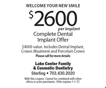 Welcome Your New Smile!Complete Dental Implant Offer for $2600 per implant. $4000 value. Includes Dental Implant, Crown Abutment and Porcelain CrownPlease call for more details. With this coupon. Cannot be combined with other offers or prior purchases. Offer expires 1-1-17.