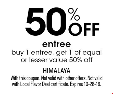 50% off entree. Buy 1 entree, get 1 of equal or lesser value 50% off. With this coupon. Not valid with other offers. Not valid with Local Flavor Deal certificate. Expires 10-28-16.