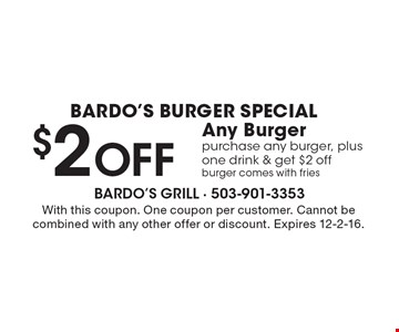 Bardo's Burger Special $2 Off Any Burger purchase any burger, plus one drink & get $2 off, burger comes with fries. With this coupon. One coupon per customer. Cannot be combined with any other offer or discount. Expires 12-2-16.