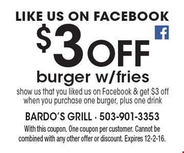 Like us on Facebook $3 Off burger w/fries, show us that you liked us on Facebook & get $3 off when you purchase one burger, plus one drink. With this coupon. One coupon per customer. Cannot be combined with any other offer or discount. Expires 12-2-16.