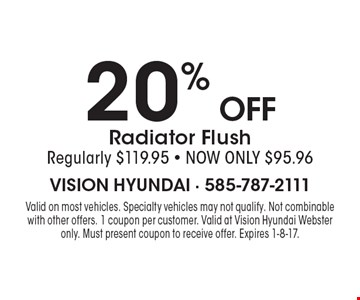 20% off Radiator Flush, Regularly $119.95 - NOW ONLY $95.96. Valid on most vehicles. Specialty vehicles may not qualify. Not combinable with other offers. 1 coupon per customer. Valid at Vision Hyundai Webster only. Must present coupon to receive offer. Expires 1-8-17.