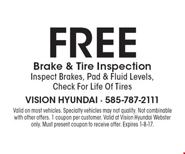free Brake & Tire Inspection. Inspect Brakes, Pad & Fluid Levels, Check For Life Of Tires. Valid on most vehicles. Specialty vehicles may not qualify. Not combinable with other offers. 1 coupon per customer. Valid at Vision Hyundai Webster only. Must present coupon to receive offer. Expires 1-8-17.