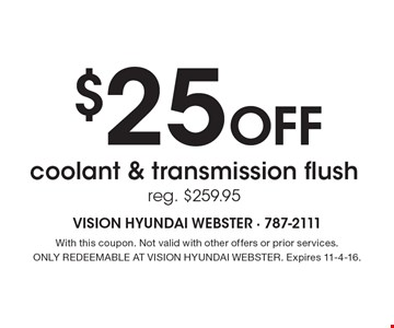 $25 Off coolant & transmission flush reg. $259.95. With this coupon. Not valid with other offers or prior services. ONLY REDEEMABLE AT VISION HYUNDAI WEBSTER. Expires 11-4-16.