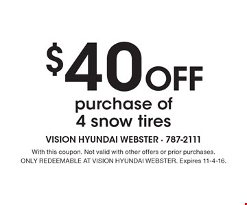 $40 Off purchase of 4 snow tires. With this coupon. Not valid with other offers or prior purchases. ONLY REDEEMABLE AT VISION HYUNDAI WEBSTER. Expires 11-4-16.