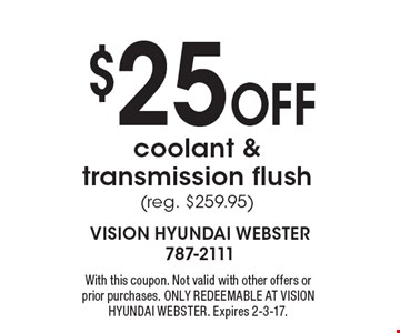 $25 off coolant & transmission flush (reg. $259.95). With this coupon. Not valid with other offers or prior purchases. ONLY REDEEMABLE AT VISION HYUNDAI WEBSTER. Expires 2-3-17.
