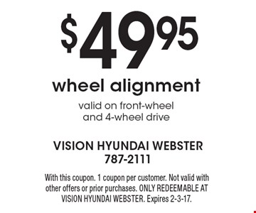 $49.95 wheel alignment. Valid on front-wheel and 4-wheel drive. With this coupon. 1 coupon per customer. Not valid with other offers or prior purchases. ONLY REDEEMABLE AT VISION HYUNDAI WEBSTER. Expires 2-3-17.