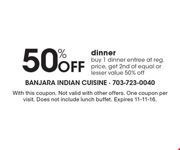 50% off dinner. Buy 1 dinner entree at reg. price, get 2nd of equal or lesser value 50% off. With this coupon. Not valid with other offers. One coupon per visit. Does not include lunch buffet. Expires 11-11-16.