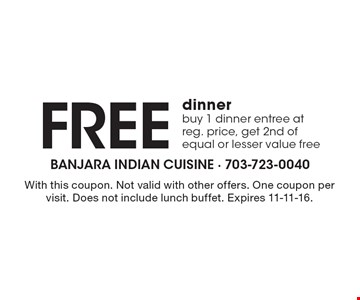 Free dinner. Buy 1 dinner entree at reg. price, get 2nd of equal or lesser value free. With this coupon. Not valid with other offers. One coupon per visit. Does not include lunch buffet. Expires 11-11-16.