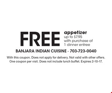Free appetizer up to $7.95 with purchase of 1 dinner entree. With this coupon. Does not apply for delivery. Not valid with other offers. One coupon per visit. Does not include lunch buffet. Expires 2-10-17.