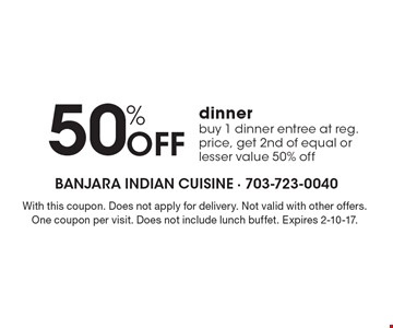 50% Off dinner. Buy 1 dinner entree at reg. price, get 2nd of equal or lesser value 50% off. With this coupon. Does not apply for delivery. Not valid with other offers. One coupon per visit. Does not include lunch buffet. Expires 2-10-17.