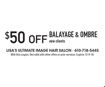 $50 OFF BALAYAGE & OMBRE! New clients. With this coupon. Not valid with other offers or prior services. Expires 12-9-16.