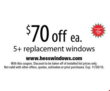 $70 off ea. 5+ replacement windows. Installed price. With this coupon. Discount to be taken off of installed list prices only. Not valid with other offers, quotes, estimates or prior purchases. Exp. 11/26/16.