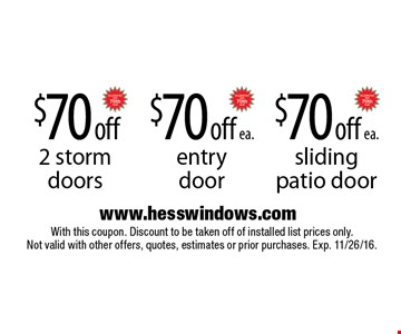 $70 off 2 storm doors. $70 off ea. entry door. $70 off ea. sliding patio door. With this coupon. Discount to be taken off of installed list prices only. Not valid with other offers, quotes, estimates or prior purchases. Exp. 11/26/16.