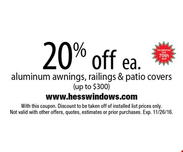 20% off ea. aluminum awnings, railings & patio covers (up to $300). With this coupon. Discount to be taken off of installed list prices only. Not valid with other offers, quotes, estimates or prior purchases. Exp. 11/26/16.