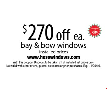 $270 off ea. bay & bow windows installed prices. With this coupon. Discount to be taken off of installed list prices only. Not valid with other offers, quotes, estimates or prior purchases. Exp. 11/26/16.
