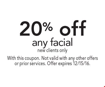 20% off any facial. New clients only. With this coupon. Not valid with any other offers or prior services. Offer expires 12/15/16.