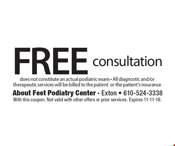 FREE consultation. Does not constitute an actual podiatric exam - All diagnostic and/or therapeutic services will be billed to the patient or the patient's insurance. With this coupon. Not valid with other offers or prior services. Expires 11-11-16.