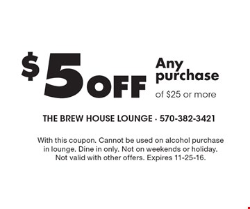 $5 Off Any purchase of $25 or more. With this coupon. Cannot be used on alcohol purchase in lounge. Dine in only. Not on weekends or holiday. Not valid with other offers. Expires 11-25-16.