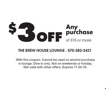 $3 Off Any purchase of $15 or more. With this coupon. Cannot be used on alcohol purchase in lounge. Dine in only. Not on weekends or holiday. Not valid with other offers. Expires 11-25-16.